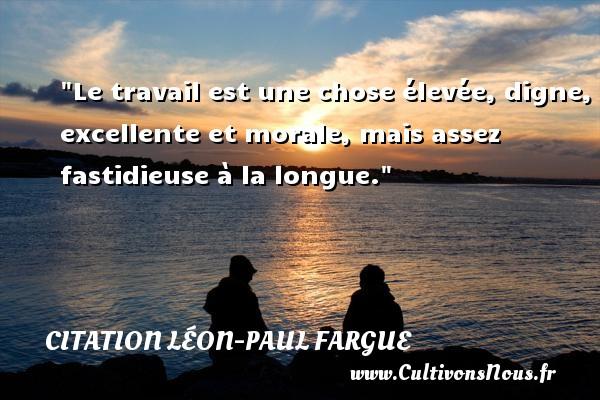 Le travail est une chose élevée, digne, excellente et morale, mais assez fastidieuse à la longue. Une citation de Léon-Paul Fargue CITATION LÉON-PAUL FARGUE - Citation Léon-Paul Fargue