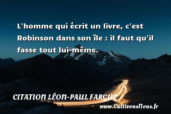 L homme qui écrit un livre, c est Robinson dans son île : il faut qu il fasse tout lui-même. Une citation de Léon-Paul Fargue CITATION LÉON-PAUL FARGUE - Citation Léon-Paul Fargue
