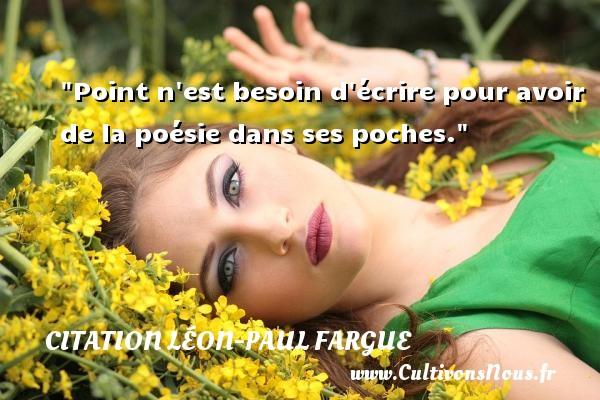 Point n est besoin d écrire pour avoir de la poésie dans ses poches. Une citation de Léon-Paul Fargue CITATION LÉON-PAUL FARGUE - Citation Léon-Paul Fargue