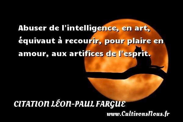 Abuser de l intelligence, en art, équivaut à recourir, pour plaire en amour, aux artifices de l esprit. Une citation de Léon-Paul Fargue CITATION LÉON-PAUL FARGUE - Citation Léon-Paul Fargue