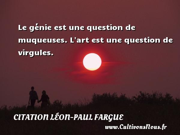 Le génie est une question de muqueuses. L art est une question de virgules. Une citation de Léon-Paul Fargue CITATION LÉON-PAUL FARGUE - Citation Léon-Paul Fargue
