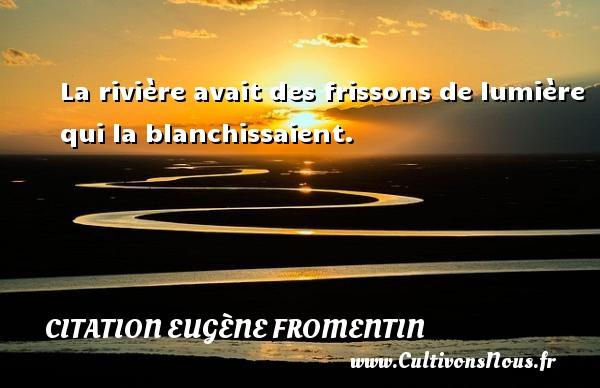 La rivière avait des frissons de lumière qui la blanchissaient. Une citation d  Eugène Fromentin CITATION EUGÈNE FROMENTIN - Citation Eugène Fromentin