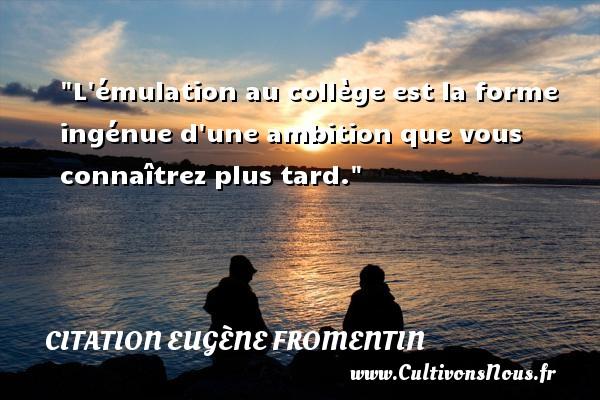L émulation au collège est la forme ingénue d une ambition que vous connaîtrez plus tard. Une citation d  Eugène Fromentin CITATION EUGÈNE FROMENTIN - Citation Eugène Fromentin