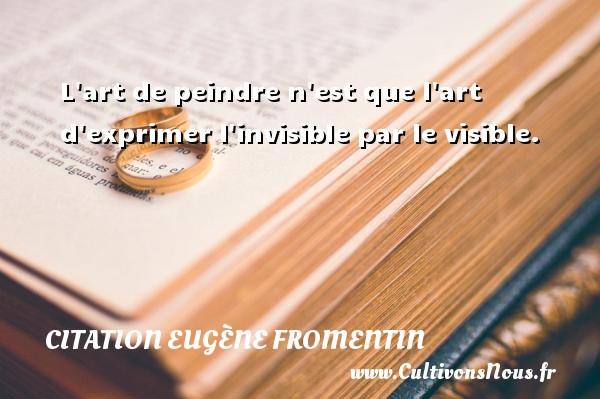 L art de peindre n est que l art d exprimer l invisible par le visible. Une citation d  Eugène Fromentin CITATION EUGÈNE FROMENTIN - Citation Eugène Fromentin