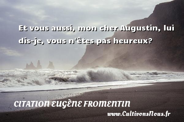 Et vous aussi, mon cher Augustin, lui dis-je, vous n êtes pas heureux? Une citation d  Eugène Fromentin CITATION EUGÈNE FROMENTIN - Citation Eugène Fromentin