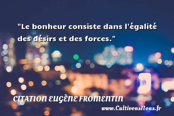 Le bonheur consiste dans l égalité des désirs et des forces. Une citation d  Eugène Fromentin CITATION EUGÈNE FROMENTIN - Citation Eugène Fromentin