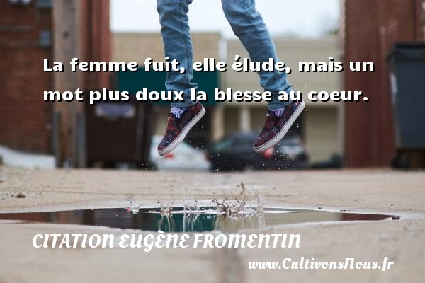 La femme fuit, elle élude, mais un mot plus doux la blesse au coeur. Une citation d  Eugène Fromentin CITATION EUGÈNE FROMENTIN - Citation Eugène Fromentin