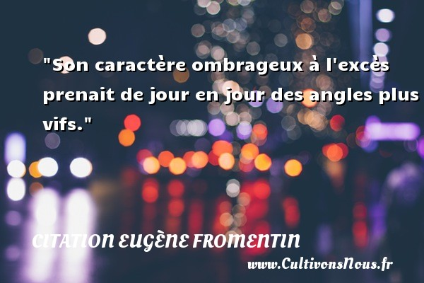 Son caractère ombrageux à l excès prenait de jour en jour des angles plus vifs. Une citation d  Eugène Fromentin CITATION EUGÈNE FROMENTIN - Citation Eugène Fromentin