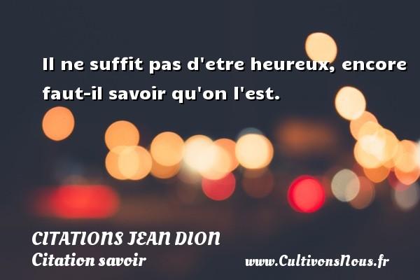 Citations Jean Dion - Citation savoir - Il ne suffit pas d etre heureux, encore faut-il savoir qu on l est. Une citation de Jean Dion CITATIONS JEAN DION