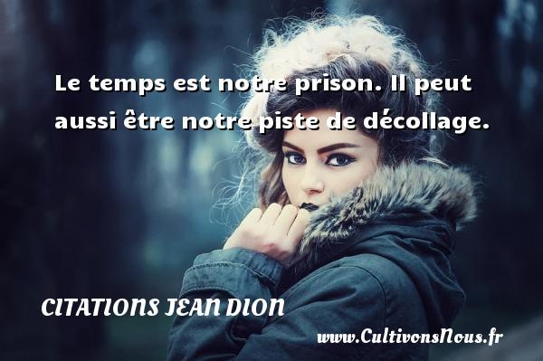 Le temps est notre prison. Il peut aussi être notre piste de décollage. Une citation de Jean Dion CITATIONS JEAN DION - Citation le temps