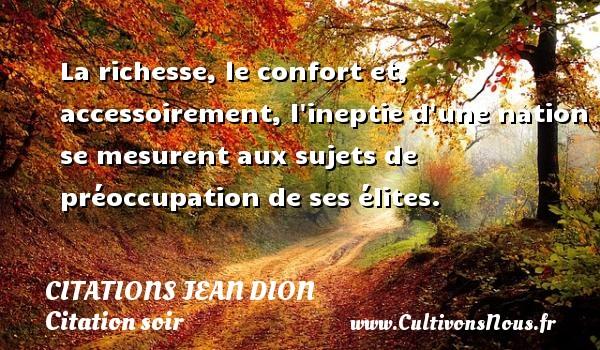 Citations Jean Dion - Citation soir - La richesse, le confort et, accessoirement, l ineptie d une nation se mesurent aux sujets de préoccupation de ses élites. Une citation de Jean Dion CITATIONS JEAN DION