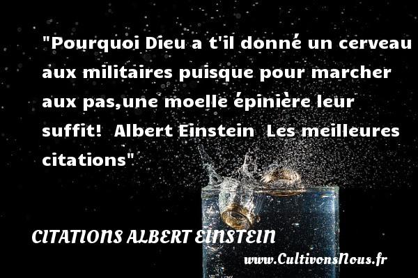 Citations Albert Einstein - les meilleures citations - Pourquoi Dieu a t il donné un cerveau aux militaires puisque pour marcher aux pas,une moelle épinière leur suffit!   Albert Einstein   Les meilleures citations CITATIONS ALBERT EINSTEIN