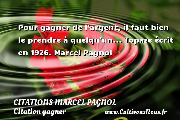 Pour gagner de l argent, il faut bien le prendre à quelqu un...  Topaze écrit en 1926. Marcel Pagnol    CITATIONS MARCEL PAGNOL - Citation gagner