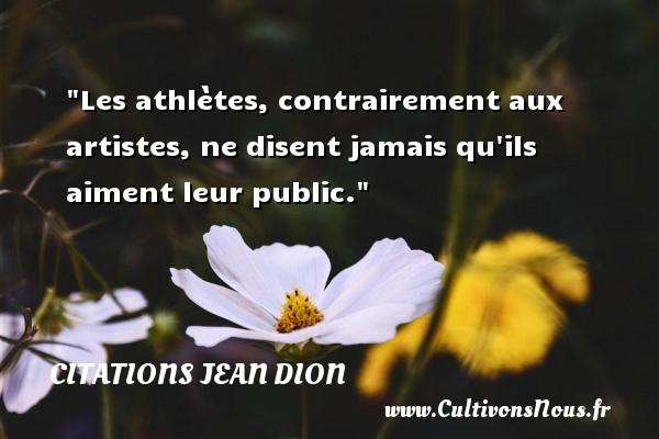 Les athlètes, contrairement aux artistes, ne disent jamais qu ils aiment leur public. Une citation de Jean Dion CITATIONS JEAN DION