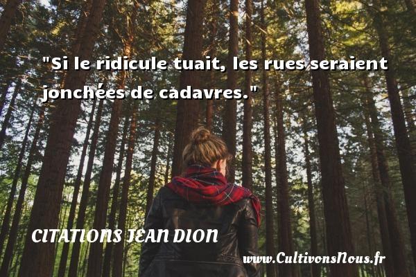 Citations Jean Dion - Citation ridicule - Si le ridicule tuait, les rues seraient jonchées de cadavres. Une citation de Jean Dion CITATIONS JEAN DION