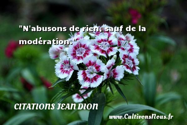 N abusons de rien, sauf de la modération. Une citation de Jean Dion CITATIONS JEAN DION