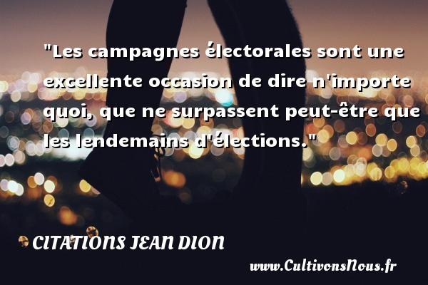 Citations Jean Dion - Citation campagne - Citation porte - Les campagnes électorales sont une excellente occasion de dire n importe quoi, que ne surpassent peut-être que les lendemains d élections. Une citation de Jean Dion CITATIONS JEAN DION