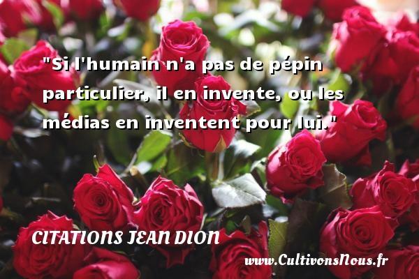 Citations Jean Dion - Citation médias - Si l humain n a pas de pépin particulier, il en invente, ou les médias en inventent pour lui. Une citation de Jean Dion CITATIONS JEAN DION