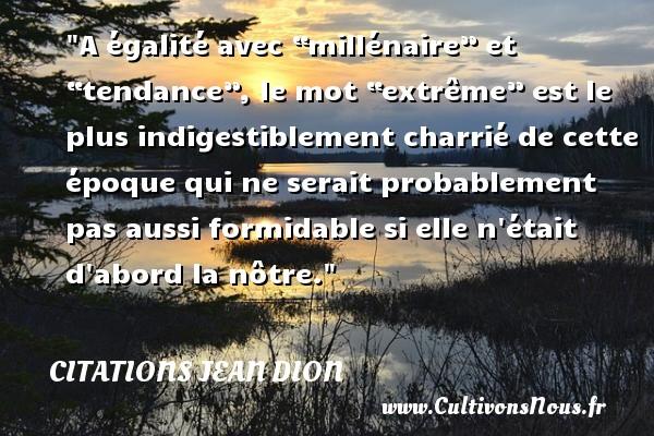 """A égalité avec """"millénaire"""" et """"tendance"""", le mot """"extrême"""" est le plus indigestiblement charrié de cette époque qui ne serait probablement pas aussi formidable si elle n était d abord la nôtre. Une citation de Jean Dion CITATIONS JEAN DION - Citation tendance"""