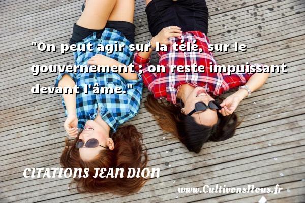 On peut agir sur la télé, sur le gouvernement ; on reste impuissant devant l âme. Une citation de Jean Dion CITATIONS JEAN DION