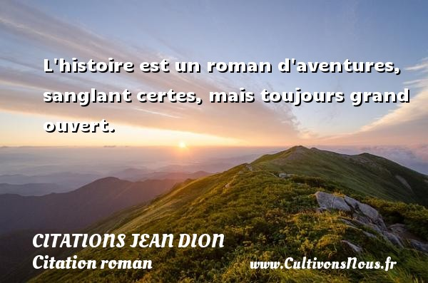 Citations Jean Dion - Citation roman - L histoire est un roman d aventures, sanglant certes, mais toujours grand ouvert. Une citation de Jean Dion CITATIONS JEAN DION