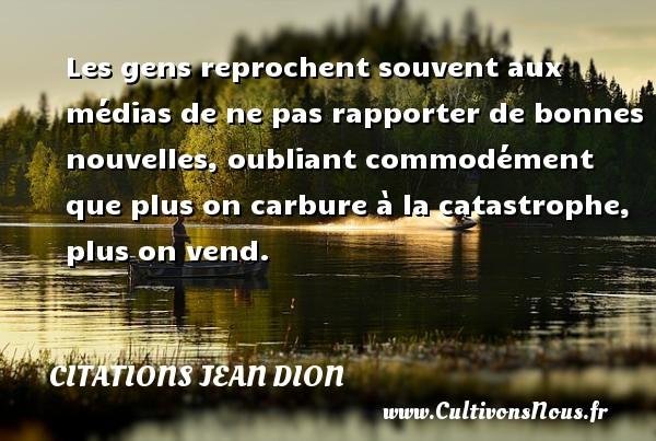 Citations Jean Dion - Citation médias - Les gens reprochent souvent aux médias de ne pas rapporter de bonnes nouvelles, oubliant commodément que plus on carbure à la catastrophe, plus on vend. Une citation de Jean Dion CITATIONS JEAN DION