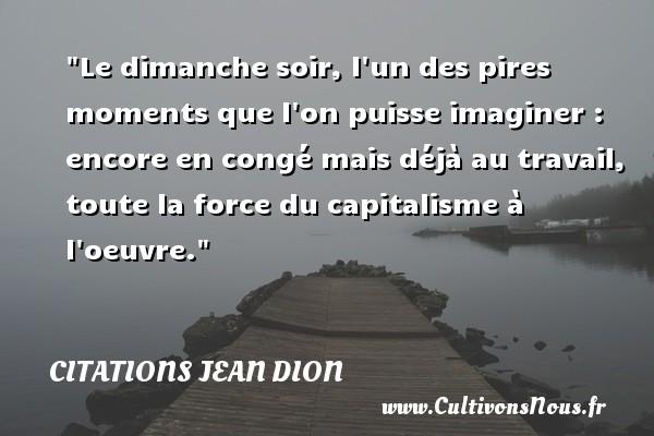 Citations Jean Dion - Citation soir - Le dimanche soir, l un des pires moments que l on puisse imaginer : encore en congé mais déjà au travail, toute la force du capitalisme à l oeuvre. Une citation de Jean Dion CITATIONS JEAN DION