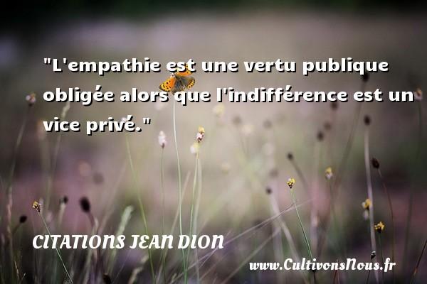 L empathie est une vertu publique obligée alors que l indifférence est un vice privé. Une citation de Jean Dion CITATIONS JEAN DION