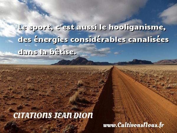 Le sport, c est aussi le hooliganisme, des énergies considérables canalisées dans la bêtise. Une citation de Jean Dion CITATIONS JEAN DION