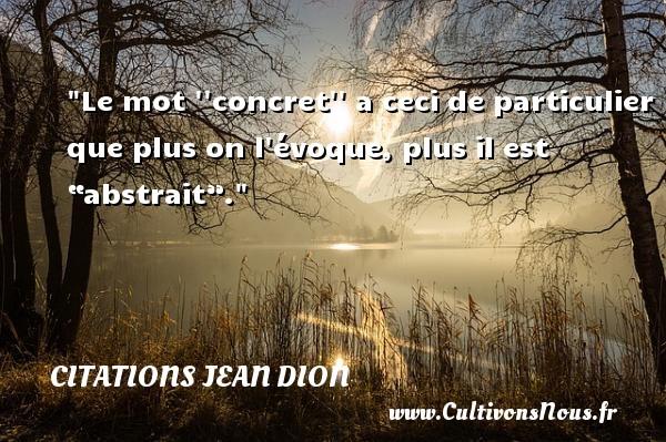 """Le mot   concret   a ceci de particulier que plus on l évoque, plus il est """"abstrait"""". Une citation de Jean Dion CITATIONS JEAN DION"""