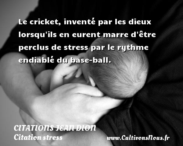 Le cricket, inventé par les dieux lorsqu ils en eurent marre d être perclus de stress par le rythme endiablé du base-ball. Une citation de Jean Dion CITATIONS JEAN DION - Citation stress