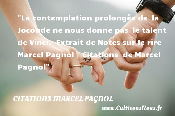 Citations Marcel Pagnol - Citation talent - La contemplation prolongée de  la Joconde ne nous donne pas  le talent de Vinci.   Extrait de Notes sur le rire ,  Marcel Pagnol     Une citation sur le talent CITATIONS MARCEL PAGNOL