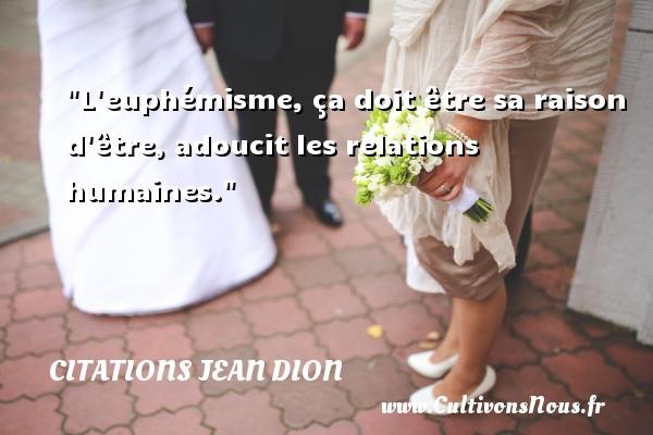 L euphémisme, ça doit être sa raison d être, adoucit les relations humaines. Une citation de Jean Dion CITATIONS JEAN DION