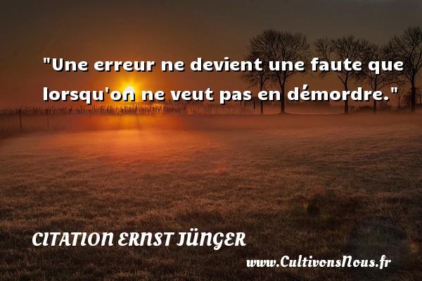 Une erreur ne devient une faute que lorsqu on ne veut pas en démordre. Une citation d  Ernst Jünger CITATION ERNST JÜNGER - Citation Ernst Jünger