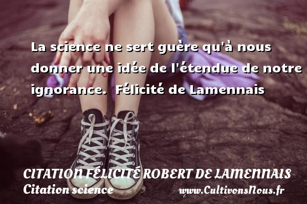 La science ne sert guère qu à nous donner une idée de l étendue de notre ignorance.   Félicité de Lamennais   Une citation sur donner CITATION FÉLICITÉ ROBERT DE LAMENNAIS - Citation Félicité Robert de Lamennais - Citation science