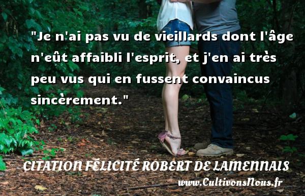 Citation Félicité Robert de Lamennais - Je n ai pas vu de vieillards dont l âge n eût affaibli l esprit, et j en ai très peu vus qui en fussent convaincus sincèrement. Une citation de Félicité de Lamennais CITATION FÉLICITÉ ROBERT DE LAMENNAIS