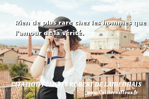 Citation Félicité Robert de Lamennais - Rien de plus rare chez les hommes que l amour de la vérité. Une citation de Félicité de Lamennais CITATION FÉLICITÉ ROBERT DE LAMENNAIS