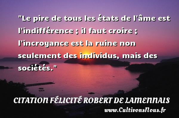 Citation Félicité Robert de Lamennais - Citation état - Le pire de tous les états de l âme est l indifférence ; il faut croire ; l incroyance est la ruine non seulement des individus, mais des sociétés. Une citation de Félicité de Lamennais CITATION FÉLICITÉ ROBERT DE LAMENNAIS