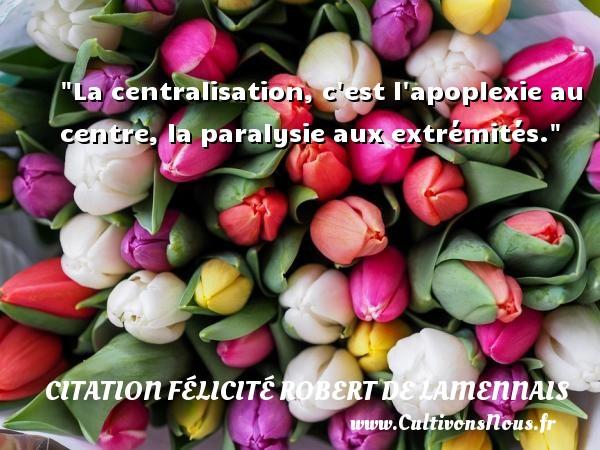 La centralisation, c est l apoplexie au centre, la paralysie aux extrémités. Une citation de Félicité de Lamennais CITATION FÉLICITÉ ROBERT DE LAMENNAIS - Citation Félicité Robert de Lamennais