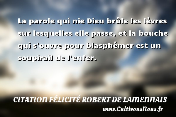 La parole qui nie Dieu brûle les lèvres sur lesquelles elle passe, et la bouche qui s ouvre pour blasphémer est un soupirail de l enfer. Une citation de Félicité de Lamennais CITATION FÉLICITÉ ROBERT DE LAMENNAIS - Citation Félicité Robert de Lamennais