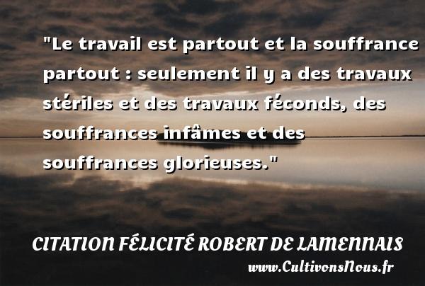 Le travail est partout et la souffrance partout : seulement il y a des travaux stériles et des travaux féconds, des souffrances infâmes et des souffrances glorieuses. Une citation de Félicité de Lamennais CITATION FÉLICITÉ ROBERT DE LAMENNAIS - Citation Félicité Robert de Lamennais