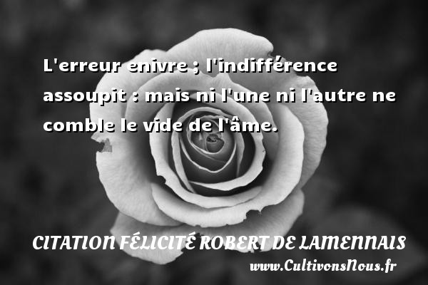 L erreur enivre ; l indifférence assoupit : mais ni l une ni l autre ne comble le vide de l âme. Une citation de Félicité de Lamennais CITATION FÉLICITÉ ROBERT DE LAMENNAIS - Citation Félicité Robert de Lamennais