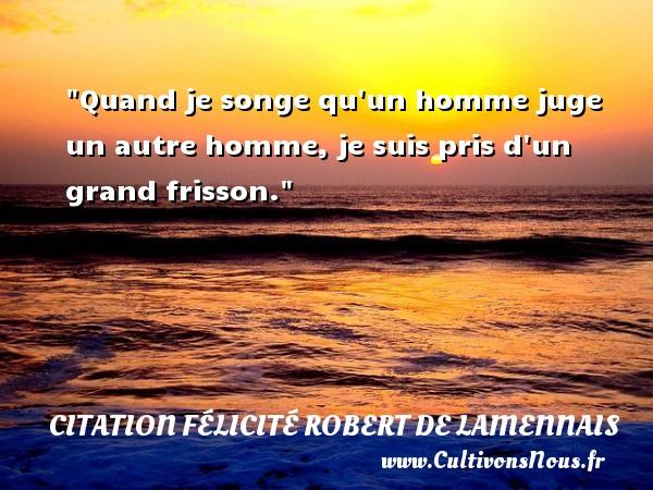 Quand je songe qu un homme juge un autre homme, je suis pris d un grand frisson.  Une citation de Félicité de Lamennais CITATION FÉLICITÉ ROBERT DE LAMENNAIS - Citation Félicité Robert de Lamennais