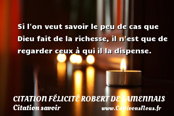 Si l on veut savoir le peu de cas que Dieu fait de la richesse, il n est que de regarder ceux à qui il la dispense. Une citation de Félicité de Lamennais CITATION FÉLICITÉ ROBERT DE LAMENNAIS - Citation Félicité Robert de Lamennais - Citation savoir