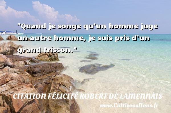 Citation Félicité Robert de Lamennais - Quand je songe qu un homme juge un autre homme, je suis pris d un grand frisson. Une citation de Félicité de Lamennais CITATION FÉLICITÉ ROBERT DE LAMENNAIS