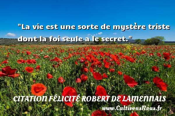 La vie est une sorte de mystère triste dont la foi seule a le secret. Une citation de Félicité de Lamennais CITATION FÉLICITÉ ROBERT DE LAMENNAIS - Citation Félicité Robert de Lamennais