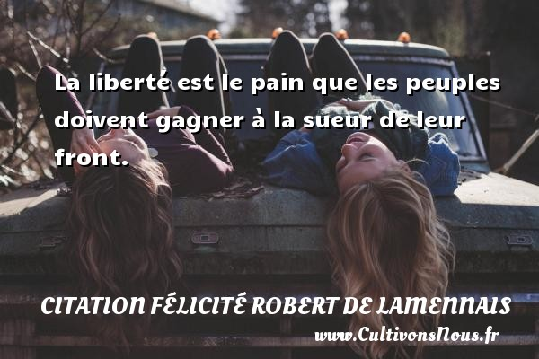 La liberté est le pain que les peuples doivent gagner à la sueur de leur front. Une citation de Félicité de Lamennais CITATION FÉLICITÉ ROBERT DE LAMENNAIS - Citation Félicité Robert de Lamennais