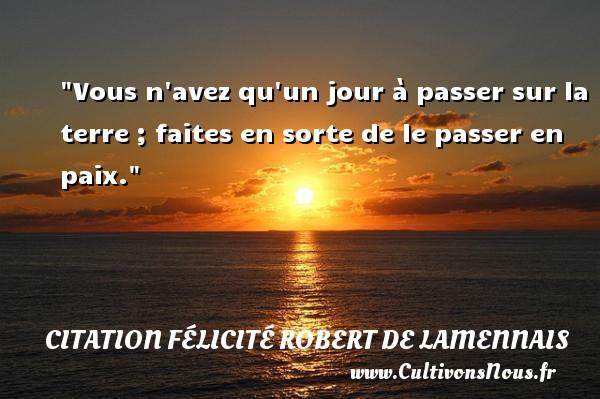 Vous n avez qu un jour à passer sur la terre ; faites en sorte de le passer en paix. Une citation de Félicité de Lamennais CITATION FÉLICITÉ ROBERT DE LAMENNAIS - Citation Félicité Robert de Lamennais