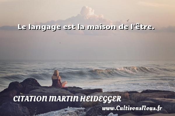 Le langage est la maison de l être. Une citation de Martin Heidegger CITATION MARTIN HEIDEGGER