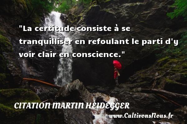 La certitude consiste à se tranquilliser en refoulant le parti d y voir clair en conscience. Une citation de Martin Heidegger CITATION MARTIN HEIDEGGER
